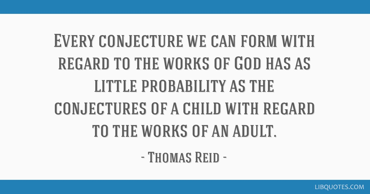 Every conjecture we can form with regard to the works of God has as little probability as the conjectures of a child with regard to the works of an...