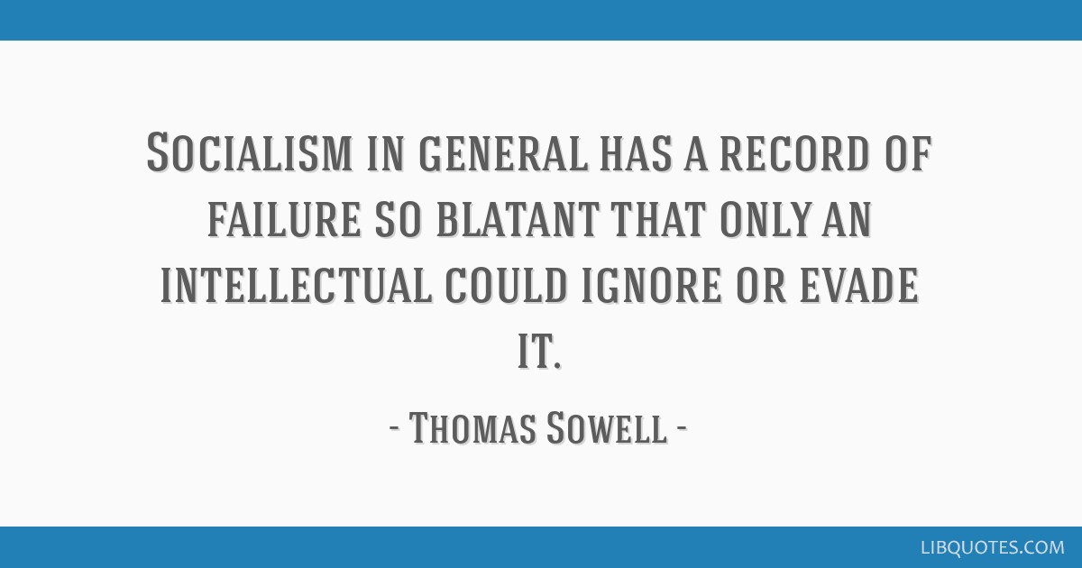 Socialism in general has a record of failure so blatant that only an intellectual could ignore or evade it.