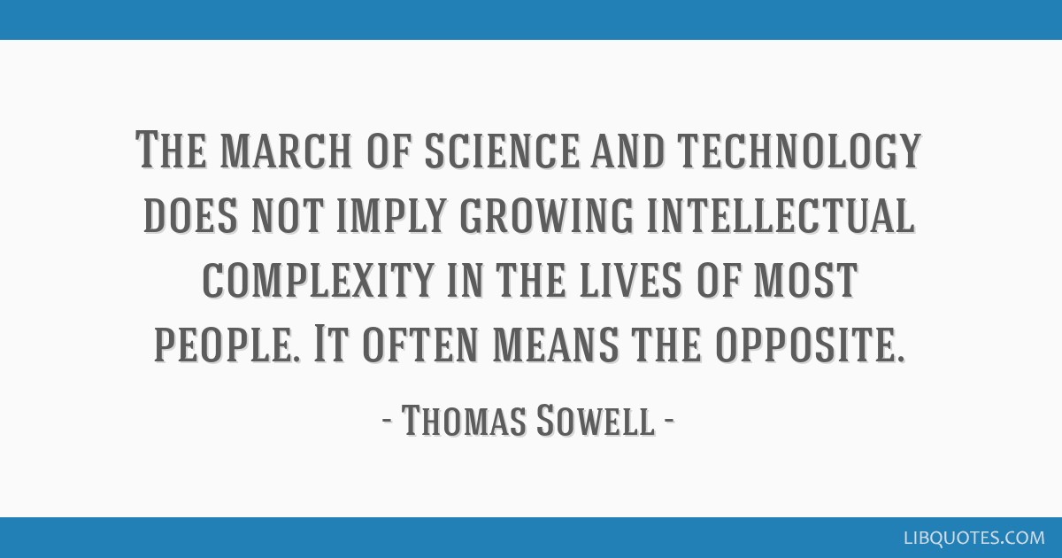 The march of science and technology does not imply growing intellectual complexity in the lives of most people. It often means the opposite.
