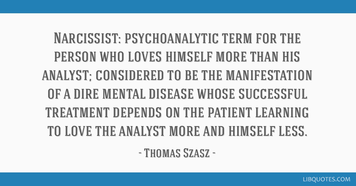 Narcissist: psychoanalytic term for the person who loves himself more than his analyst; considered to be the manifestation of a dire mental disease...