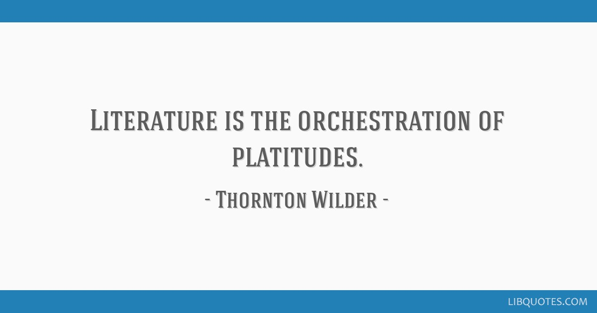 Literature is the orchestration of platitudes.