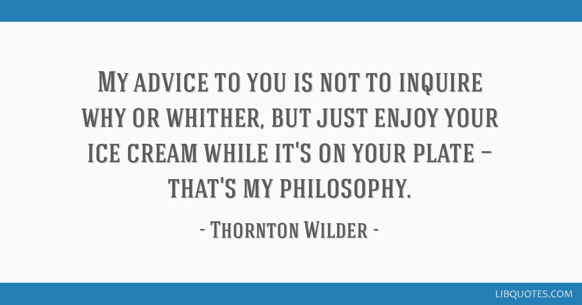 My advice to you is not to inquire why or whither, but just enjoy your ice cream while it's on your plate — that's my philosophy.