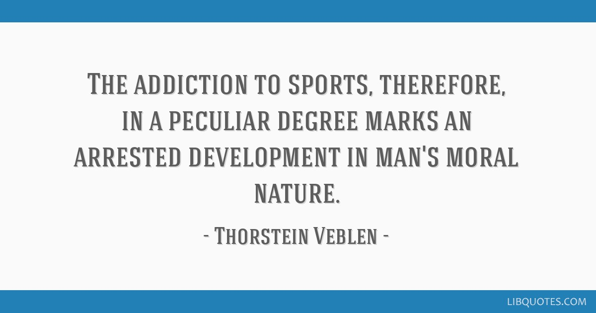 The addiction to sports, therefore, in a peculiar degree marks an arrested development in man's moral nature.