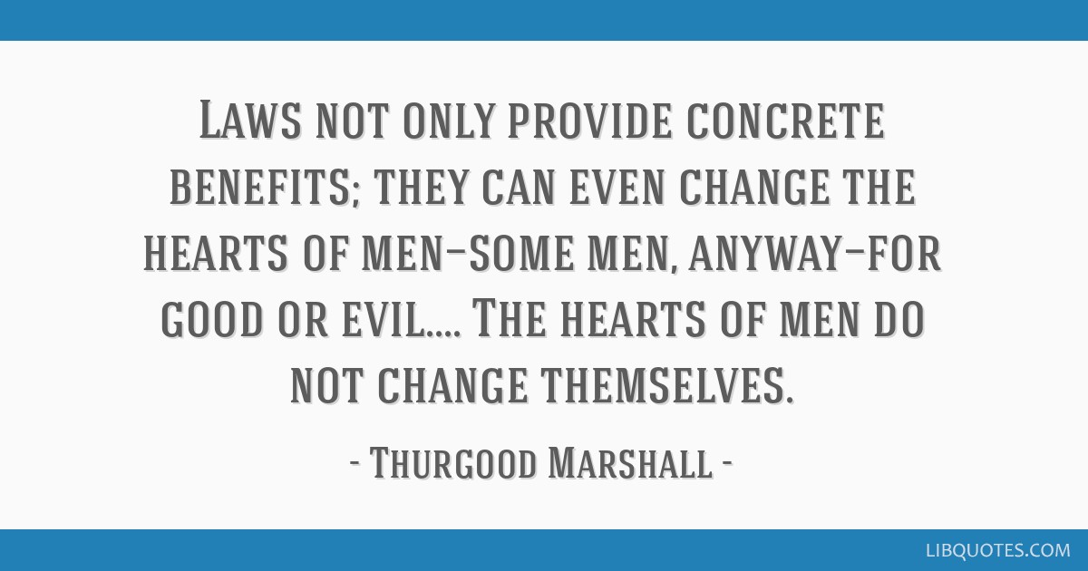 Laws not only provide concrete benefits; they can even change the hearts of men—some men, anyway—for good or evil.... The hearts of men do not...