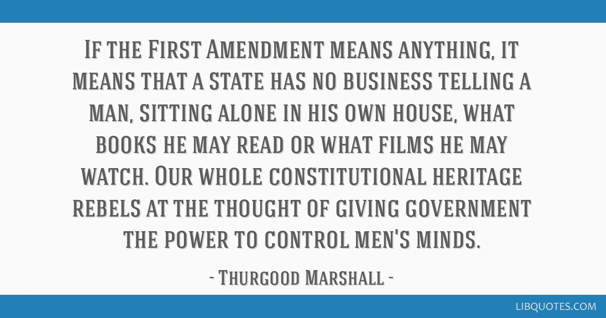 If the First Amendment means anything, it means that a state has no business telling a man, sitting alone in his own house, what books he may read or ...