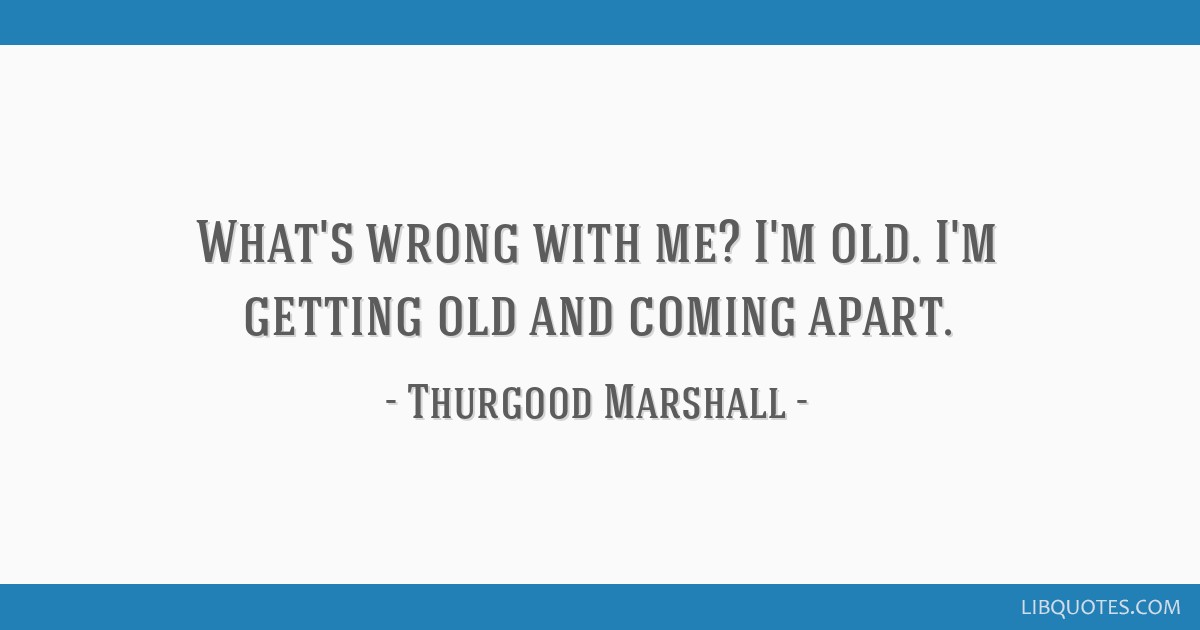 What's wrong with me? I'm old. I'm getting old and coming apart.