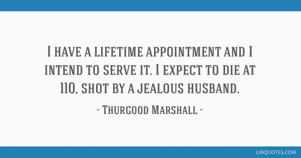I have a lifetime appointment and I intend to serve it. I expect to die at 110, shot by a jealous husband.