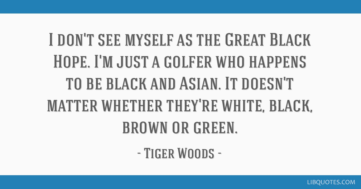 I don't see myself as the Great Black Hope. I'm just a golfer who happens to be black and Asian. It doesn't matter whether they're white, black,...