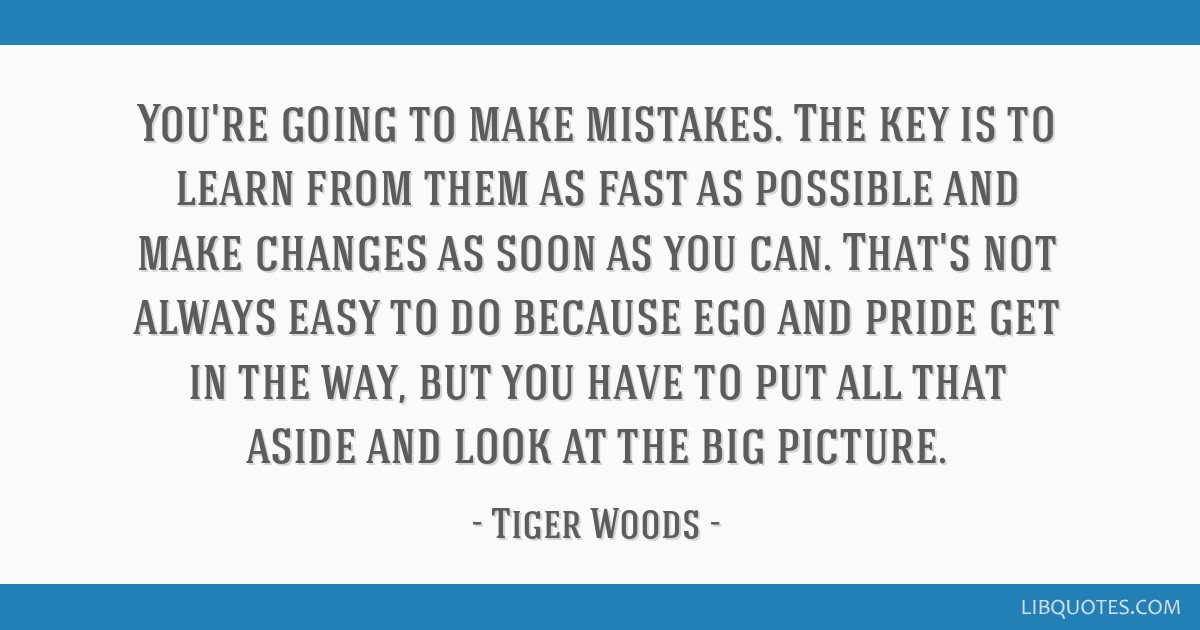 You're going to make mistakes. The key is to learn from them as fast as possible and make changes as soon as you can. That's not always easy to do...