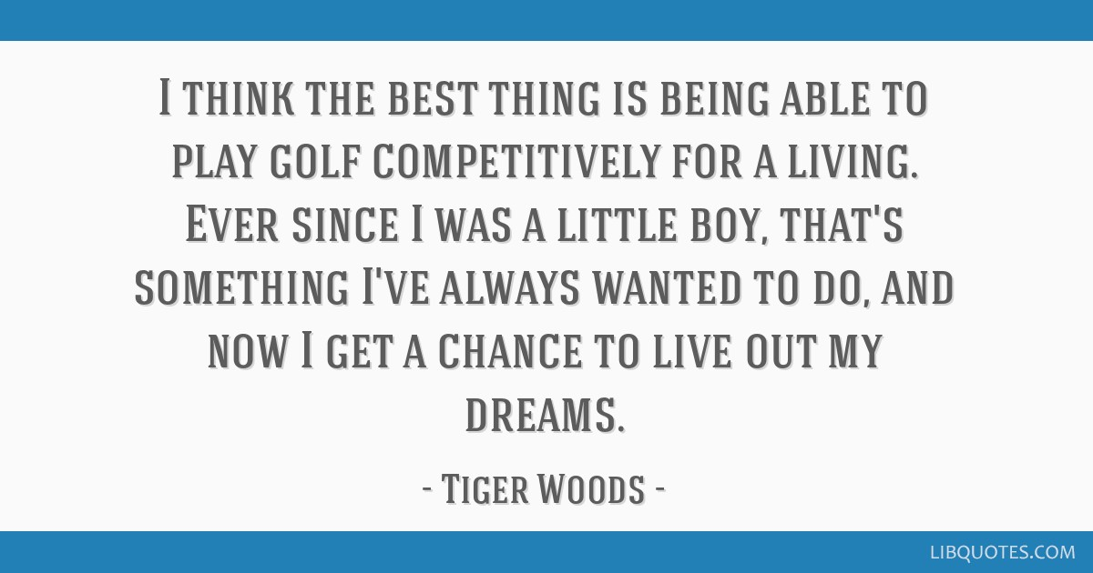 I think the best thing is being able to play golf competitively for a living. Ever since I was a little boy, that's something I've always wanted to...