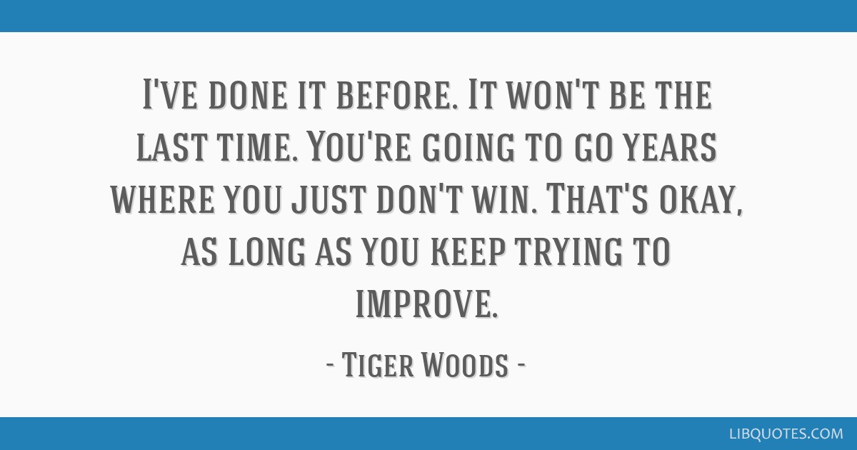 I've done it before. It won't be the last time. You're going to go years where you just don't win. That's okay, as long as you keep trying to improve.