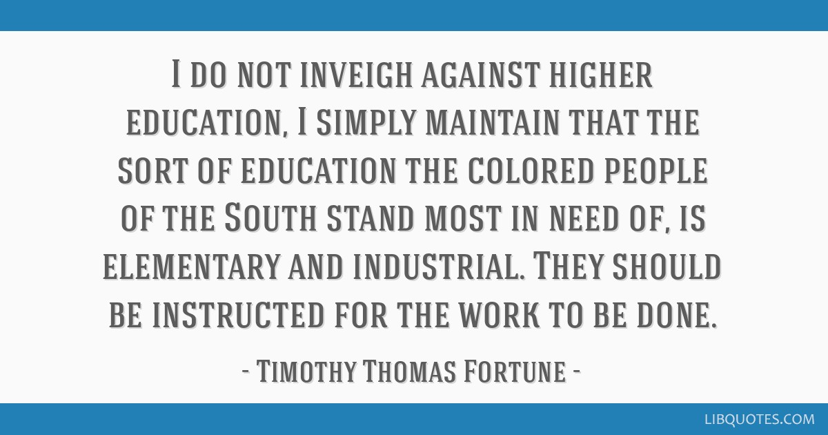 I do not inveigh against higher education, I simply maintain that the sort of education the colored people of the South stand most in need of, is...