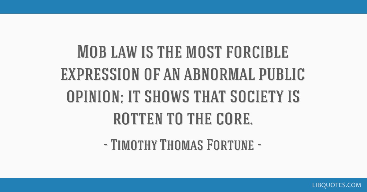 Mob law is the most forcible expression of an abnormal public opinion; it shows that society is rotten to the core.