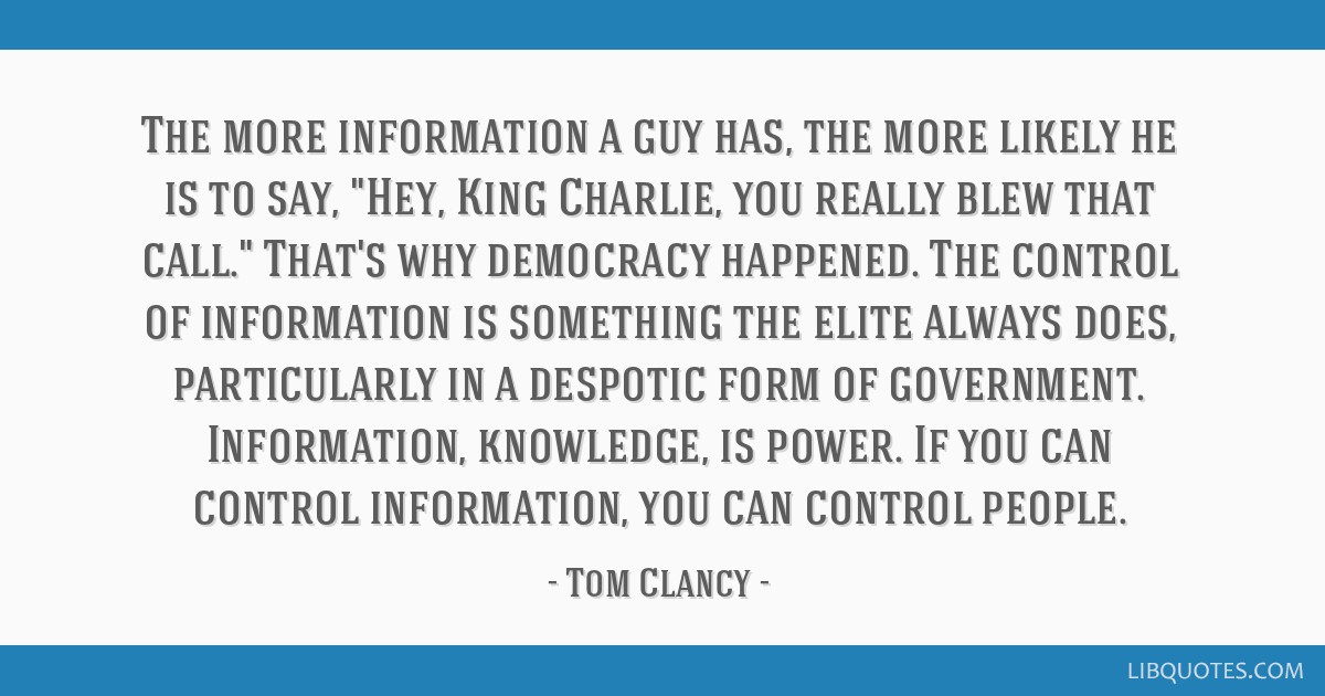 The more information a guy has, the more likely he is to say, Hey, King Charlie, you really blew that call. That's why democracy happened. The...