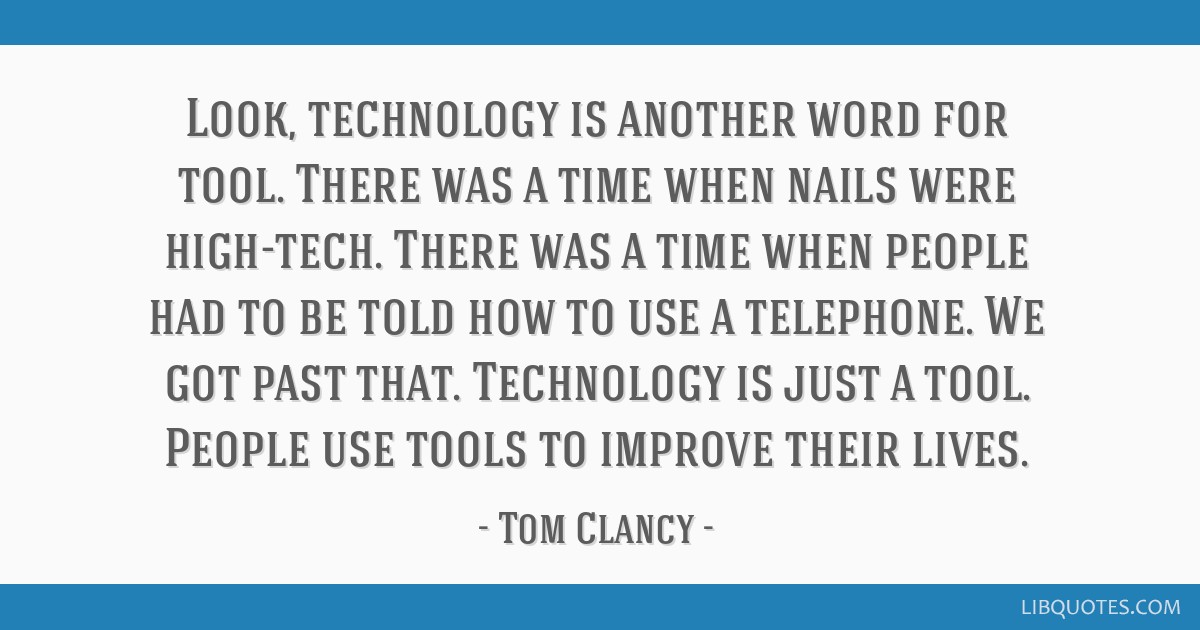Look, technology is another word for tool. There was a time when nails were high-tech. There was a time when people had to be told how to use a...