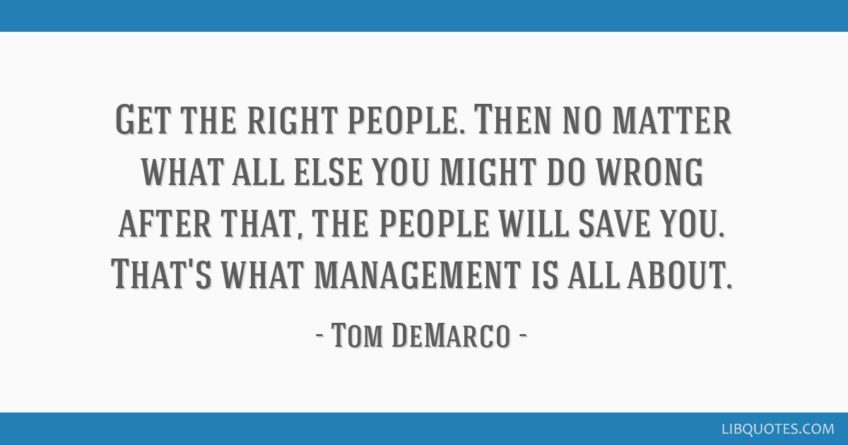 Get the right people. Then no matter what all else you might do wrong after that, the people will save you. That's what management is all about.