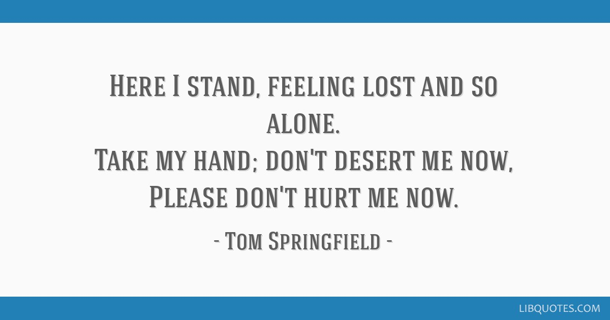 Here I stand, feeling lost and so alone. Take my hand; don\'t ...