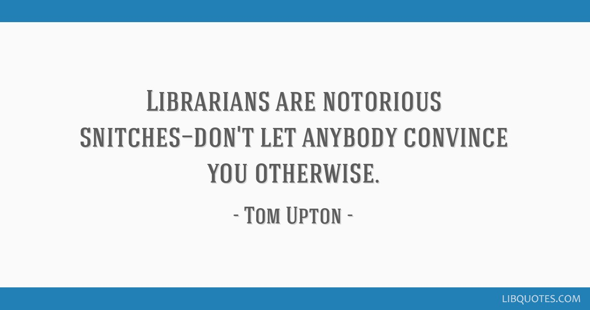 Librarians are notorious snitches—don\'t let anybody convince ...