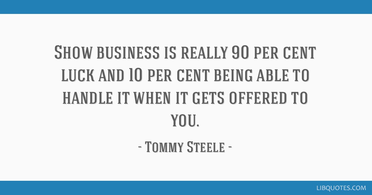 Show business is really 90 per cent luck and 10 per cent being able to handle it when it gets offered to you.