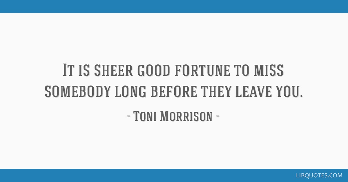 It is sheer good fortune to miss somebody long before they leave you.