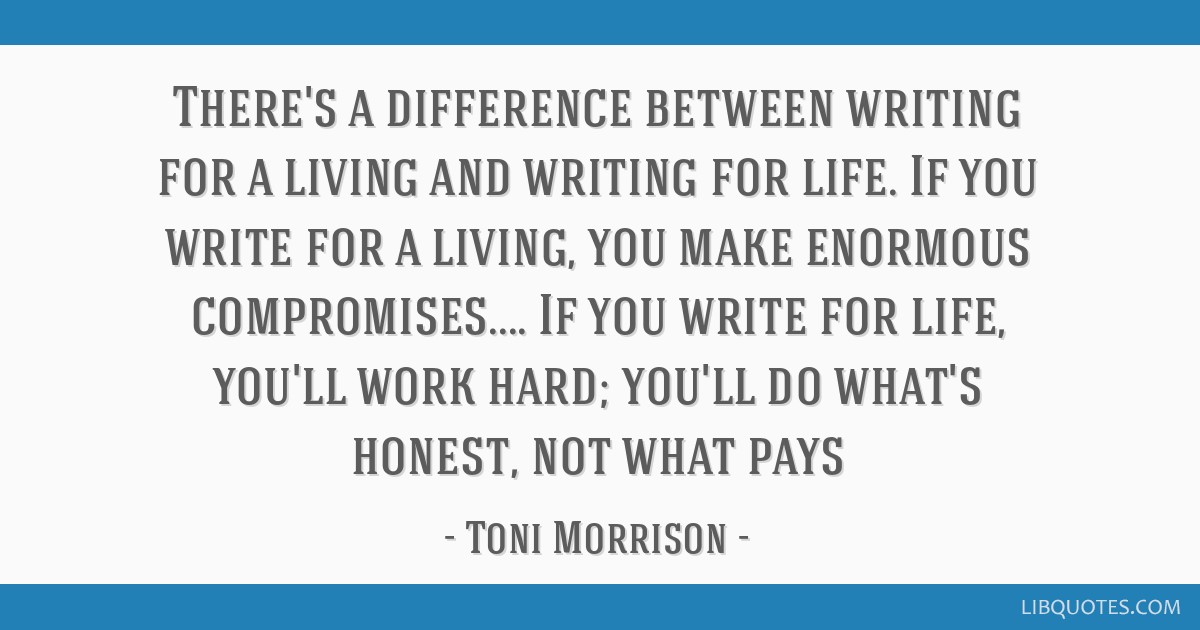 There's a difference between writing for a living and writing for life. If you write for a living, you make enormous compromises.... If you write for ...