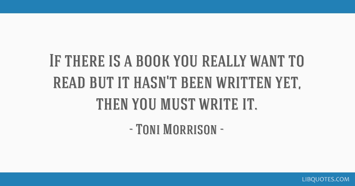If there is a book you really want to read but it hasn't been written yet, then you must write it.