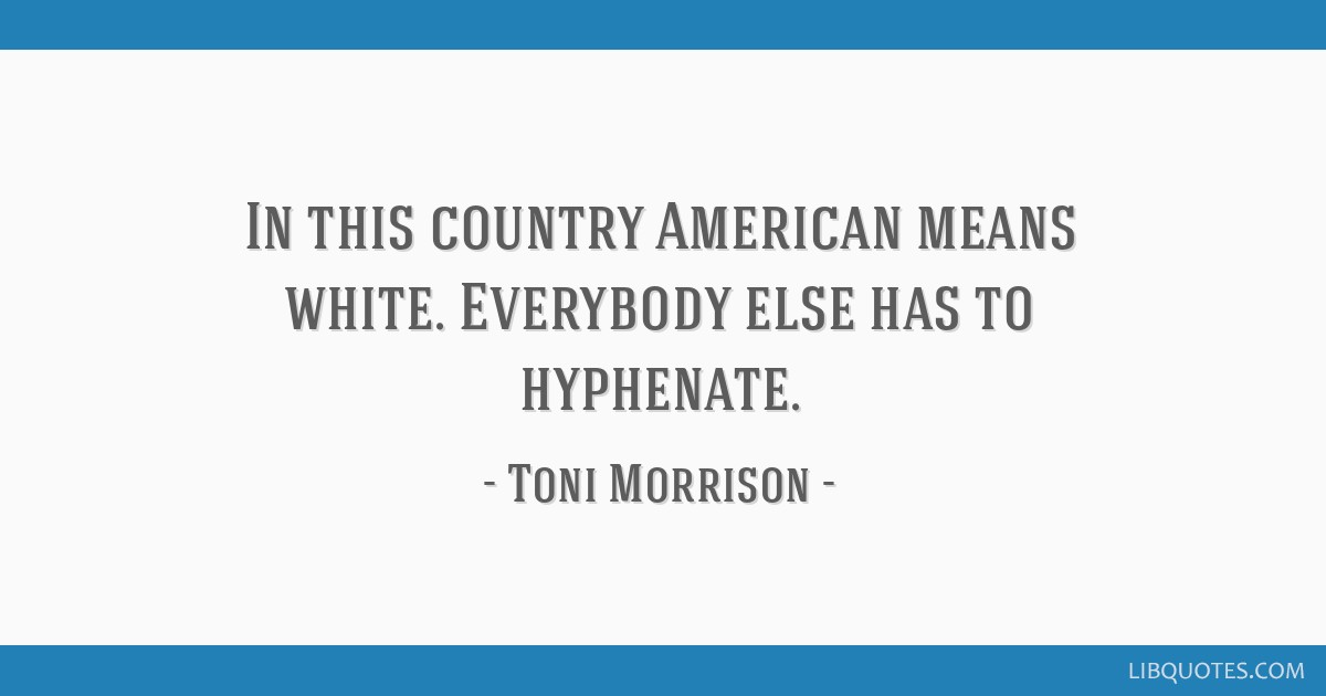 In this country American means white. Everybody else has to hyphenate.