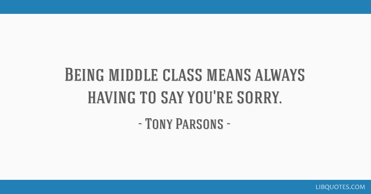 Being middle class means always having to say you\'re sorry.