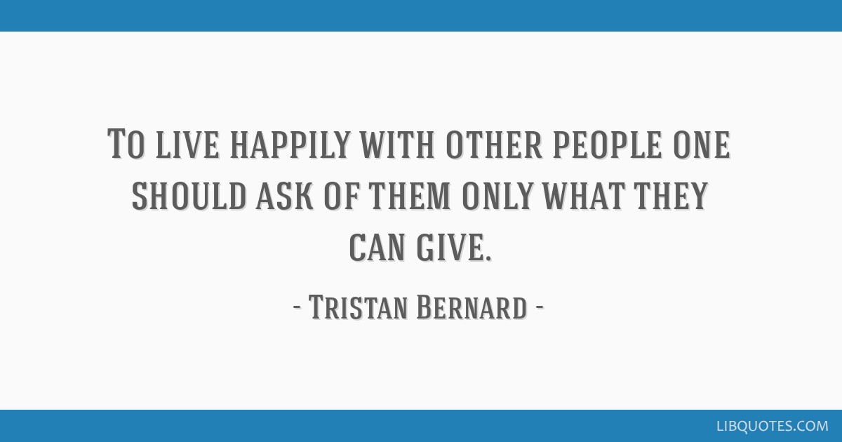 To live happily with other people one should ask of them only what they can give.