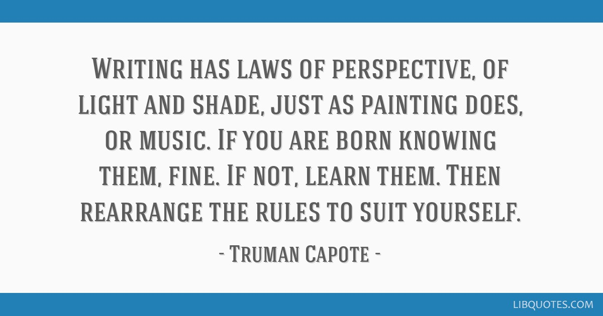 Writing has laws of perspective, of light and shade, just as painting does, or music. If you are born knowing them, fine. If not, learn them. Then...