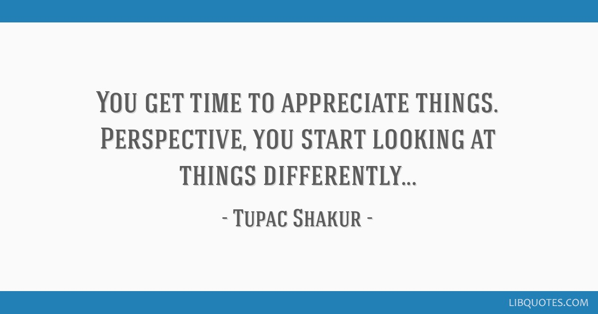 You Get Time To Appreciate Things. Perspective, You Start