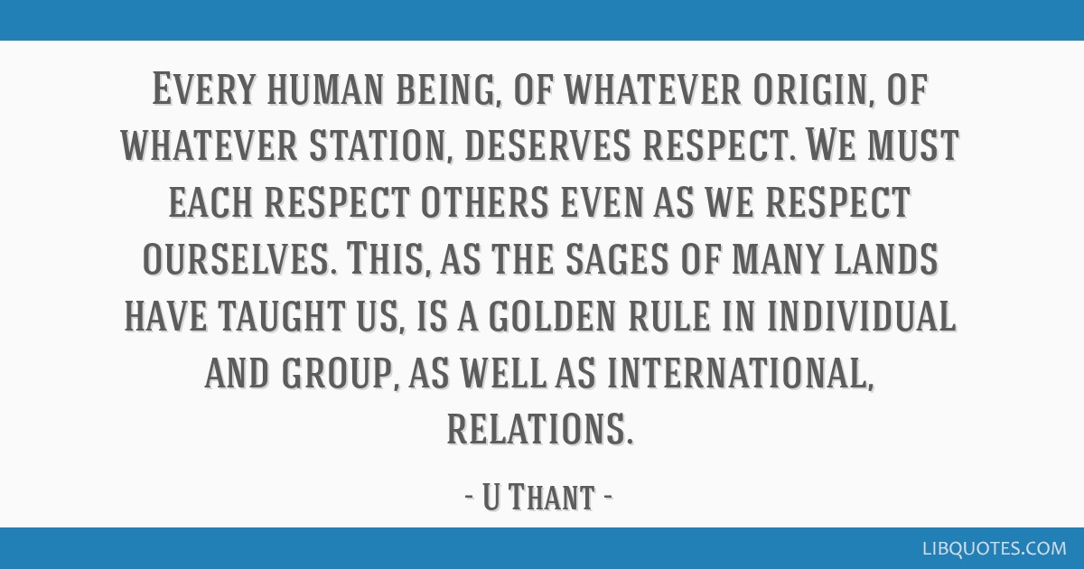 Every human being, of whatever origin, of whatever station, deserves respect. We must each respect others even as we respect ourselves. This, as the...