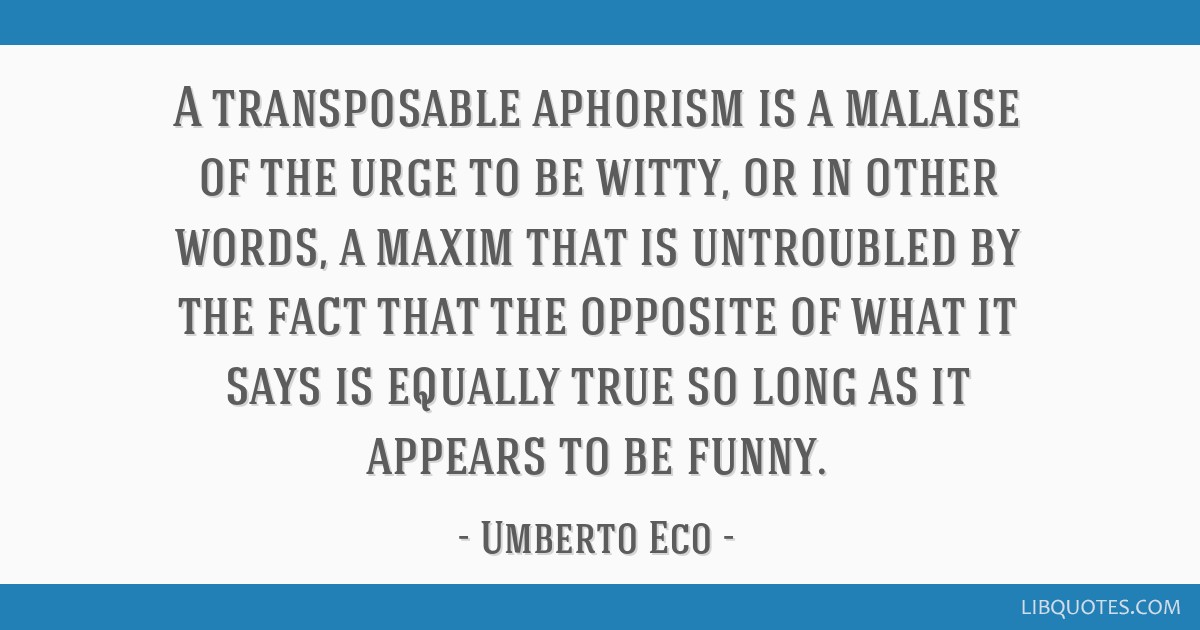 A transposable aphorism is a malaise of the urge to be witty, or in other words, a maxim that is untroubled by the fact that the opposite of what it...