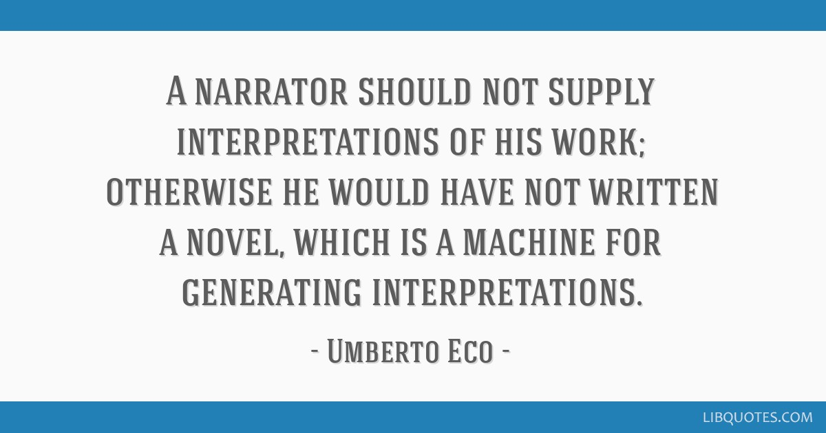A narrator should not supply interpretations of his work; otherwise he would have not written a novel, which is a machine for generating...