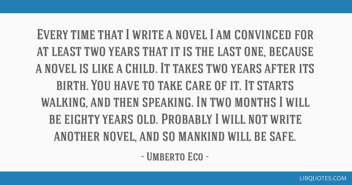 Every time that I write a novel I am convinced for at least two years that it is the last one, because a novel is like a child. It takes two years...