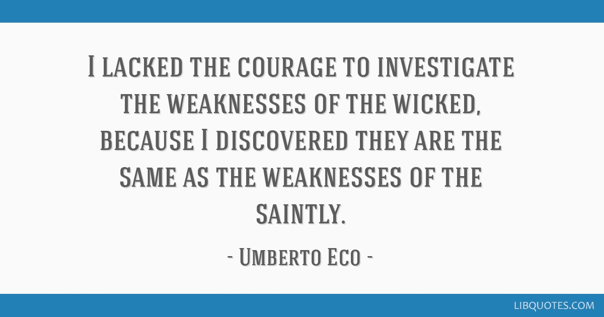 I lacked the courage to investigate the weaknesses of the wicked, because I discovered they are the same as the weaknesses of the saintly.