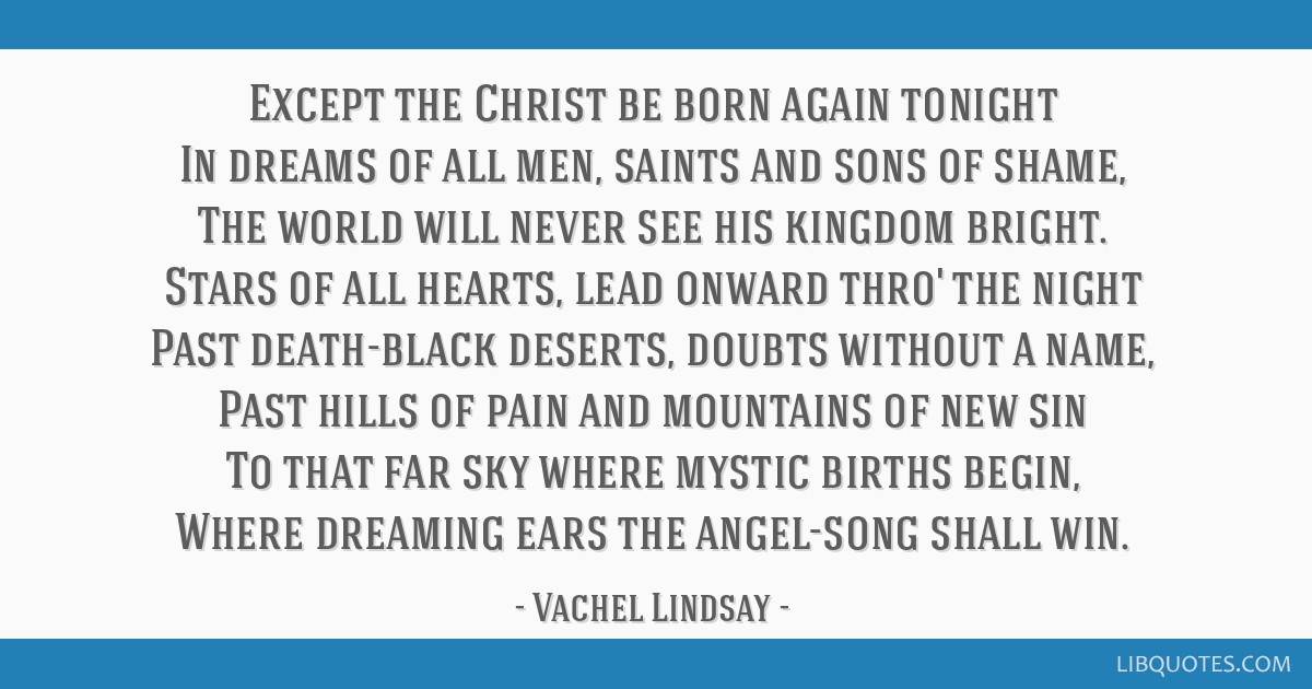 Except the Christ be born again tonight In dreams of all men, saints and sons of shame, The world will never see his kingdom bright. Stars of all...