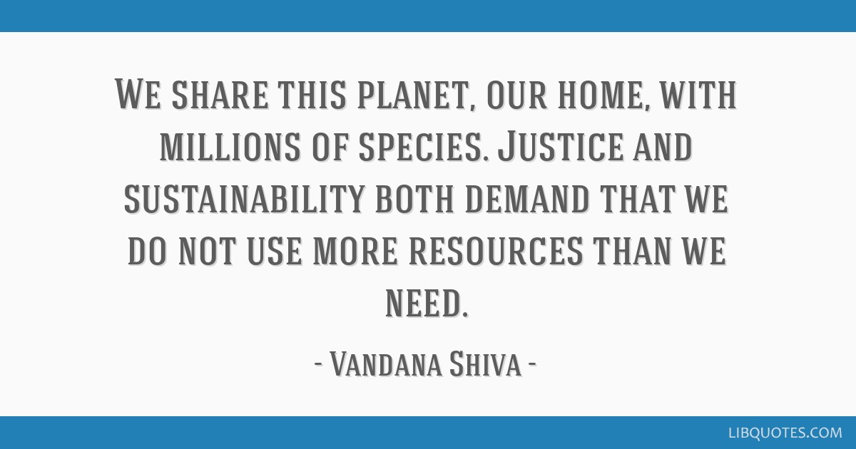 We Share This Planet Our Home With Millions Of Species Justice And Sustainability Both Demand That