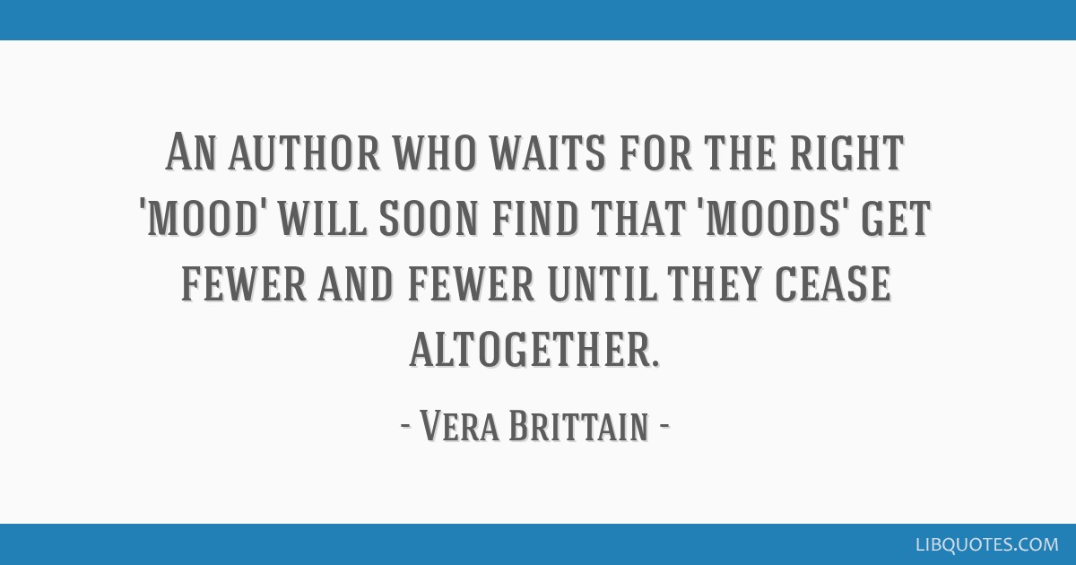 An author who waits for the right 'mood' will soon find that 'moods' get fewer and fewer until they cease altogether.