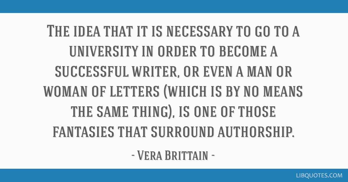 The idea that it is necessary to go to a university in order to become a successful writer, or even a man or woman of letters (which is by no means...