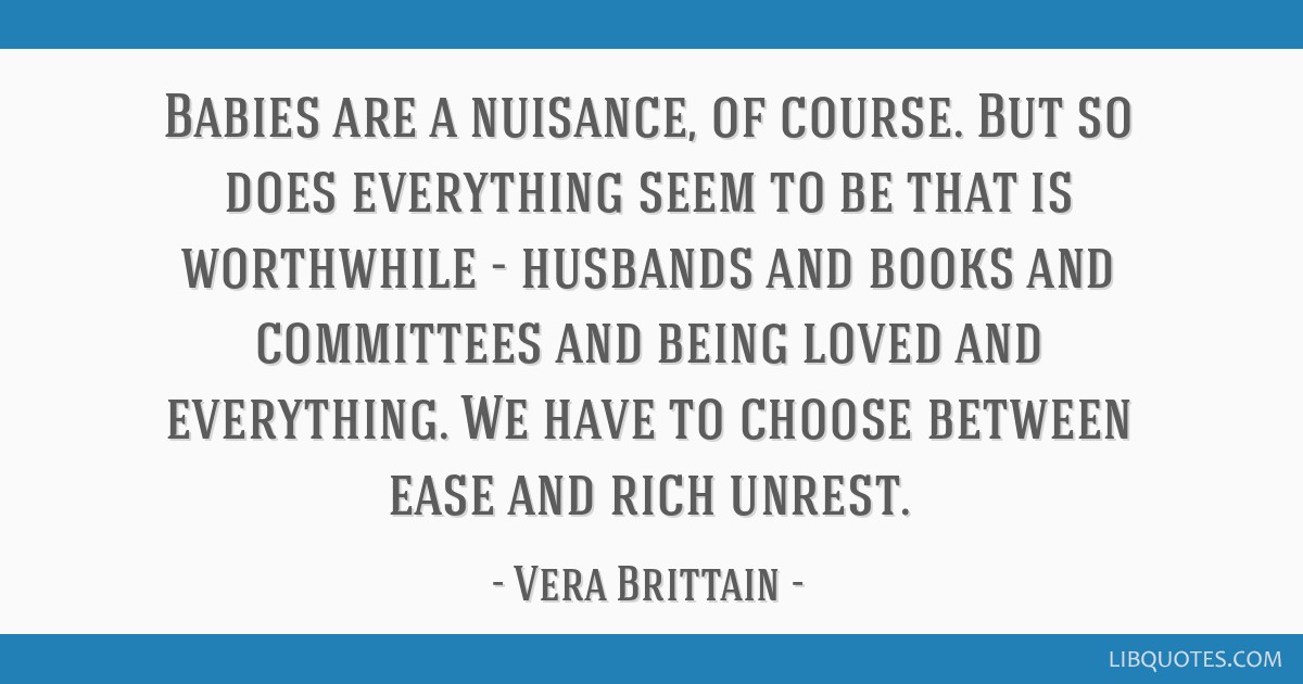Babies are a nuisance, of course. But so does everything seem to be that is worthwhile - husbands and books and committees and being loved and...