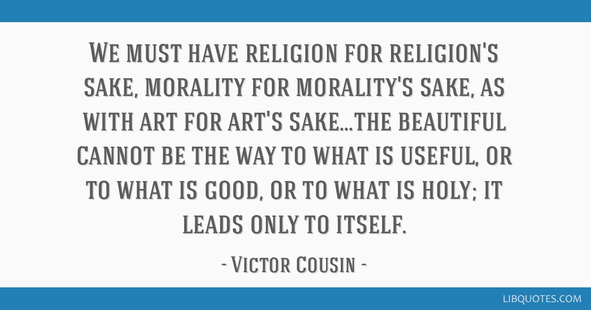 We must have religion for religion's sake, morality for morality's sake, as with art for art's sake…the beautiful cannot be the way to what is...