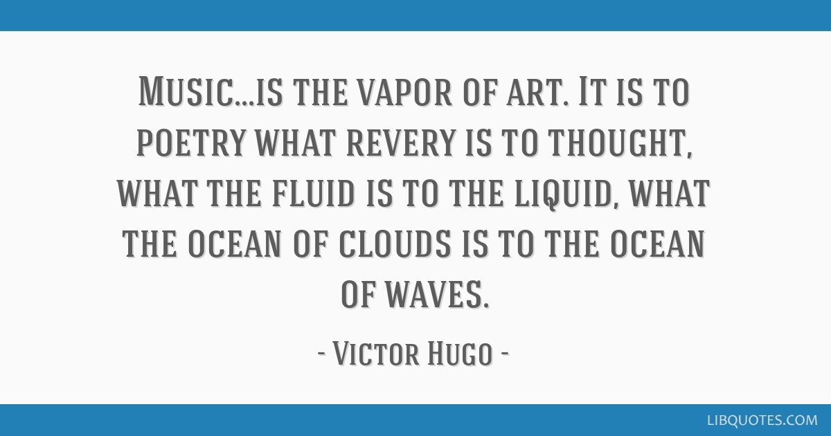 Music...is the vapor of art. It is to poetry what revery is to thought, what the fluid is to the liquid, what the ocean of clouds is to the ocean of...
