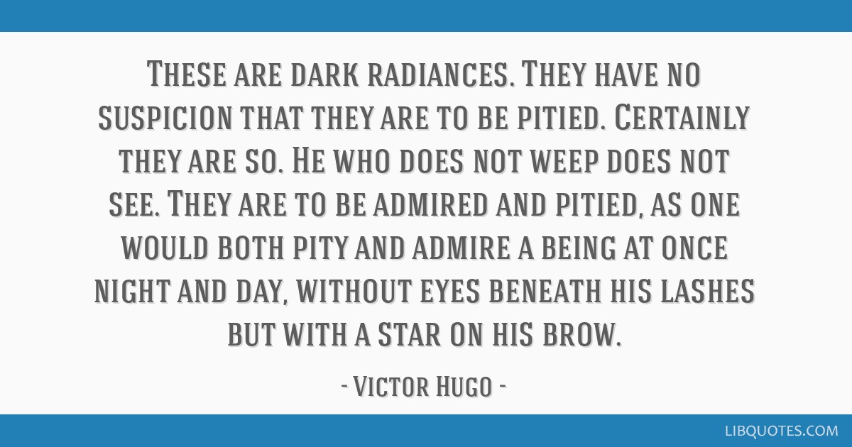 These are dark radiances. They have no suspicion that they are to be pitied. Certainly they are so. He who does not weep does not see. They are to be ...