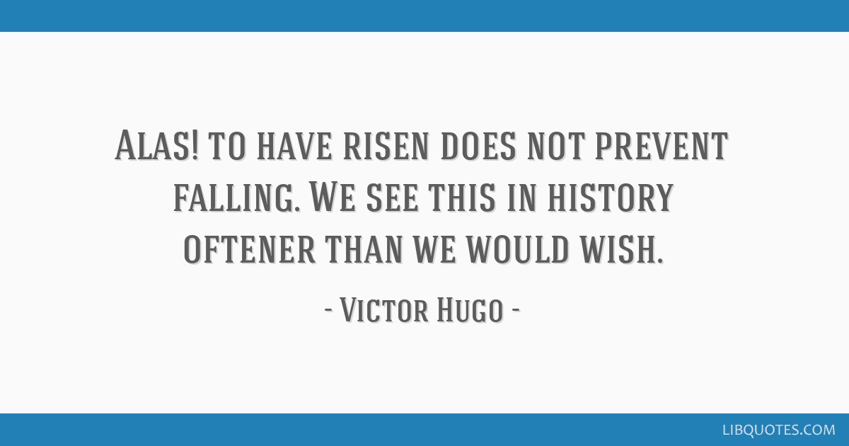 Alas! to have risen does not prevent falling. We see this in history oftener than we would wish.