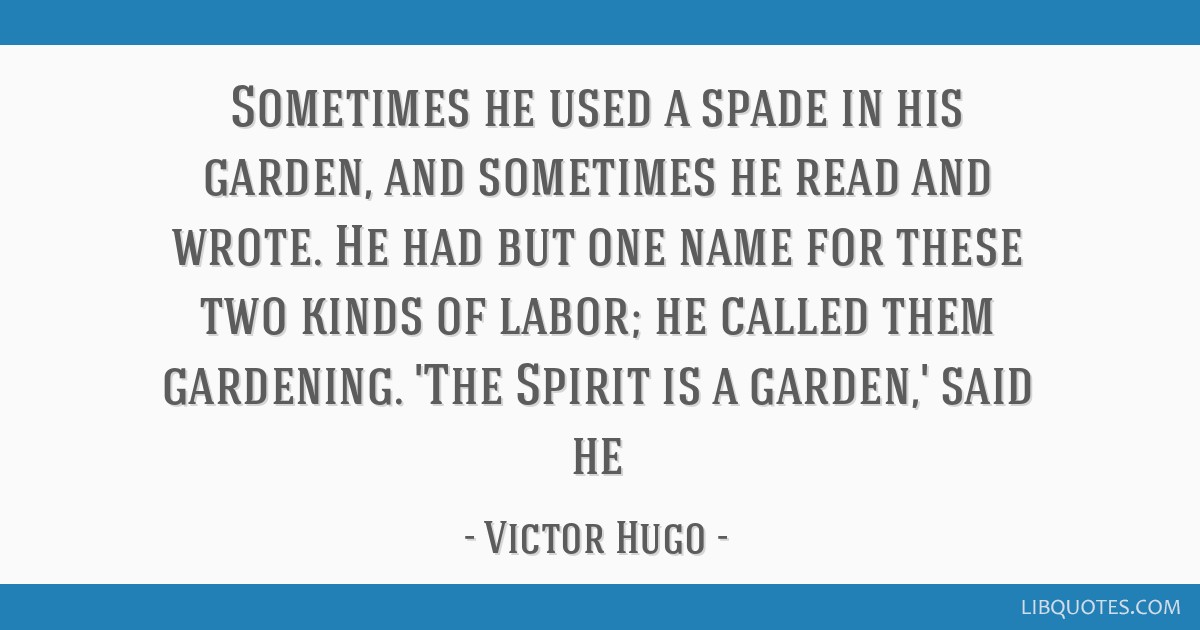 Sometimes he used a spade in his garden, and sometimes he read and wrote. He had but one name for these two kinds of labor; he called them gardening. ...