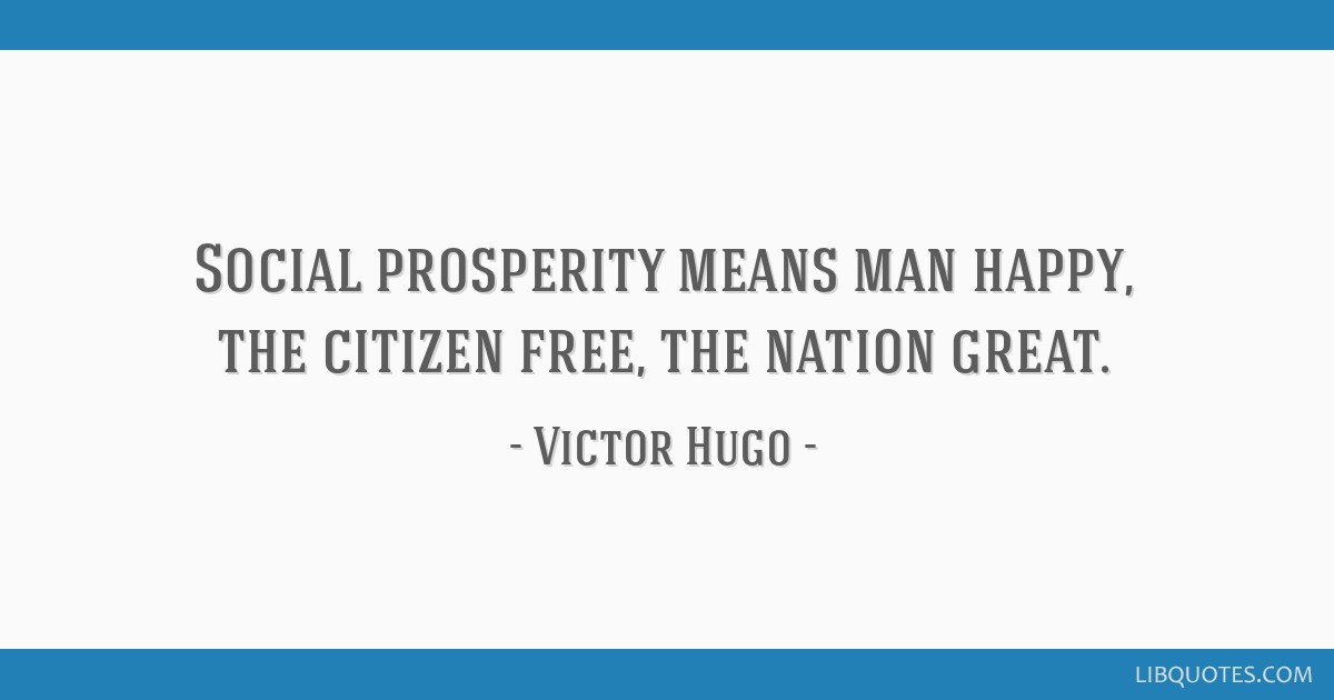 Social prosperity means man happy, the citizen free, the nation great.
