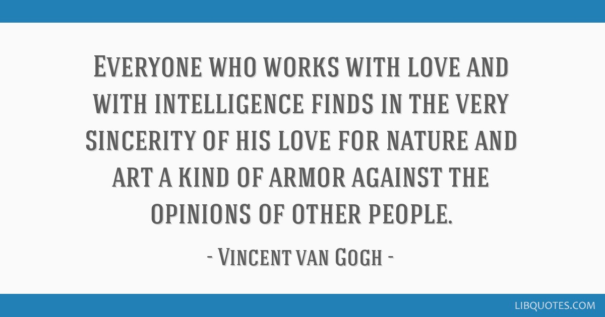 Everyone who works with love and with intelligence finds in the very sincerity of his love for nature and art a kind of armor against the opinions of ...