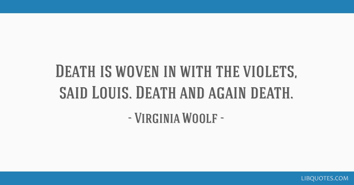 Death is woven in with the violets, said Louis. Death and again death.