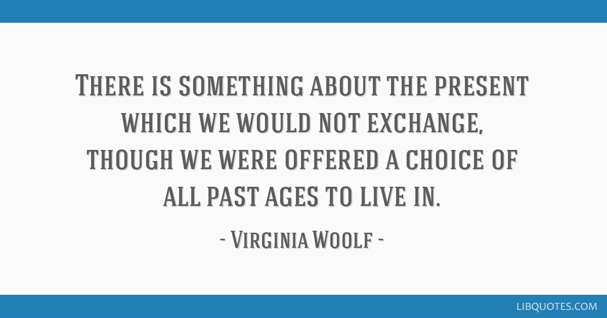 There is something about the present which we would not exchange, though we were offered a choice of all past ages to live in.